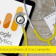 Google Analytics: stai registrando tutti i dati correttamente? Come risolvere.